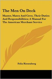 Men on Deck: Master, Mates and Crew, Their Duties and Responsibilities; A Manual for the American Merchant Service - Felix Riesenberg