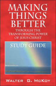 Making Things Better Through The Transforming Power Of Jesus Christ - Walter G Mckoy