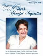My Mother's Graceful Inspiration: The Life of a Humble Woman Who Has Been Gracious, Resilient, Angelic, Courageous, Energetic, Faithful, Unwavering, a
