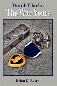 Dutch Clarke: The War Years - Brian D. Ratty
