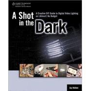 A Shot in the Dark A Creative DIY Guide to Digital Video Lighting on (Almost) No Budget - Holben, Jay