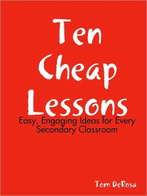 Ten Cheap Lessons: Easy, Engaging Ideas for Every Secondary Classroom - Tom DeRosa