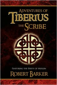 Adventures of Tiberius the Scribe: Featuring the Birth of Merlin - Robert Barker