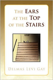 The Ears At The Top Of The Stairs - Delmas Levi Gay