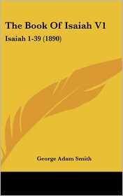 The Book of Isaiah V1: Isaiah 1-39 (1890) - George Adam Smith