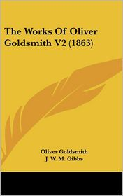 The Works of Oliver Goldsmith V2 - Oliver Goldsmith, J.W.M. Gibbs (Editor)