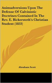 Animadversions upon the Defense of Calvinistic Doctrines Contained in the Rev E Bickersteth's Christian Student - Abraham Scott