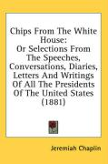 Chips from the White House: Or Selections from the Speeches, Conversations, Diaries, Letters and Writings of All the Presidents of the United Stat