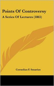 Points of Controversy: A Series of Lectures (1865) - Cornelius F. Smarius