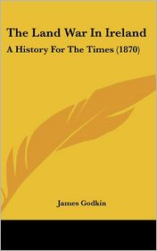 The Land War In Ireland - James Godkin