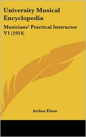 University Musical Encyclopedi: Musicians' Practical Instructor V1 (1914) - Arthur Elson