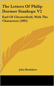 The Letters of Philip Dormer Stanhope V2: Earl of Chesterfield, with the Characters (1892) - John Bradshaw M.A.