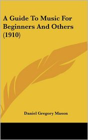 A Guide to Music for Beginners and Others - Daniel Gregory Mason