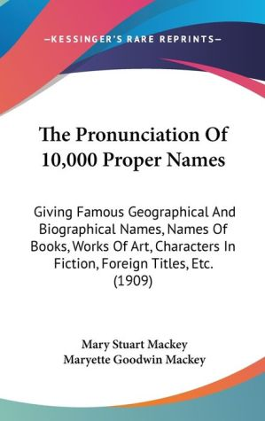 The Pronunciation of 10,000 Proper Names: Giving Famous Geographical and Biographical Names, Names of Books, Works of Art, Characters in Fiction, Fore - Mary Stuart MacKey, Maryette Goodwin Mackey