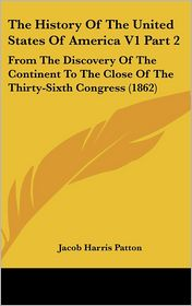 The History of the United States of America V1 Part: From the Discovery of the Continent to the Close of the Thirty-Sixth Congress (1862) - Jacob Harris Patton