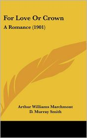 For Love or Crown: A Romance (1901) - Arthur Williams Marchmont, D. Murray Smith (Illustrator)