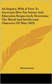 An Inquiry, with a View to Ascertain How Far Nature and Education Respectively Determine the Moral and Intellectual Character of Man - Kessinger Publishing, LLC