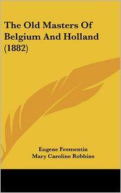 The Old Masters of Belgium and Holland - Eugene Fromentin, Mary Caroline Robbins (Translator)