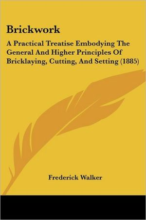 Brickwork: A Practical Treatise Embodying the General and Higher Principles of Bricklaying, Cutting, and Setting (1885) - Frederick Walker