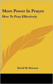 More Power in Prayer: How to Pray Effectively - David M. Dawson