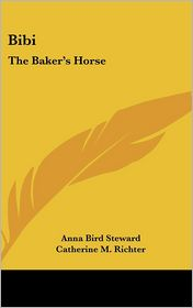 Bibi: The Baker's Horse - Anna Bird Steward, Catherine M. Richter (Illustrator)
