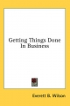Getting Things Done in Business - Everett B Wilson