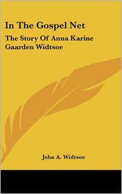 In the Gospel Net: The Story of Anna Karine Gaarden Widtsoe - John Andreas Widtsoe
