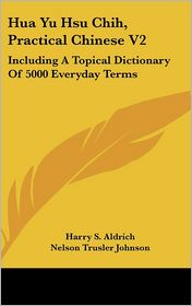 Hua Yu Hsu Chih, Practical Chinese V2: Including A Topical Dictionary of 5000 Everyday Terms - Harry S. Aldrich, Foreword by Nelson Trusler Johnson
