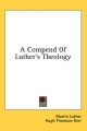 Compend of Luther's Theology - Martin Luther; Hugh Thomson Kerr