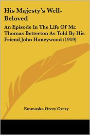 His Majesty's Well-Beloved: An Episode in the Life of Mr. Thomas Betterton as Told by His Friend John Honeywood (1919) - Emmuska Orczy
