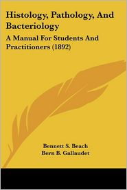 Histology, Pathology, and Bacteriology: A Manual for Students and Practitioners (1892) - Bennett S. Beach, Bern B. Gallaudet (Editor)