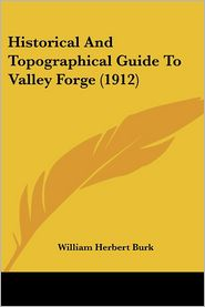 Historical and Topographical Guide to Valley Forge (1912) - William Herbert Burk