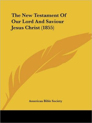The New Testament of Our Lord and Saviour Jesus Christ (1855) - American Bible Society