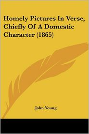 Homely Pictures in Verse, Chiefly of a Domestic Character (1865) - John Young