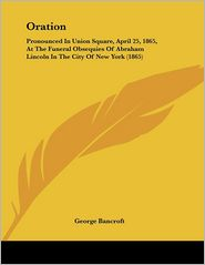 Oration: Pronounced in Union Square, April 25, 1865, at the Funeral Obsequies of Abraham Lincoln in the City of New York (1865) - George Bancroft