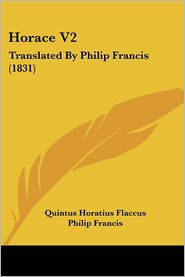 Horace V2: Translated by Philip Francis (1831) - Quintus Horatius Flaccus, Philip Francis (Translator)