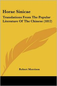 Horae Sinicae: Translations from the Popular Literature of the Chinese (1812) - Robert Morrison (Translator)