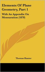 Elements of Plane Geometry, Part 1: With an Appendix on Mensuration (1878) - Thomas Hunter