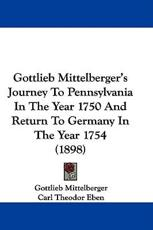 Gottlieb Mittelberger's Journey to Pennsylvania in the Year 1750 and Return to Germany in the Year 1754 (1898) - Gottlieb Mittelberger