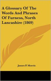 A Glossary Of The Words And Phrases Of Furness, North Lancashire (1869) - James P. Morris