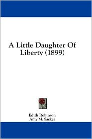 A Little Daughter of Liberty (1899) - Edith Robinson, Amy M. Sacker (Illustrator)