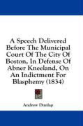 A Speech Delivered Before the Municipal Court of the City of Boston, in Defense of Abner Kneeland, on an Indictment for Blasphemy (1834)