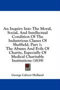 An  Inquiry Into the Moral, Social, and Intellectual Condition of the Industrious Classes of Sheffield, Part 1: The Abuses and Evils of Charity, Espec