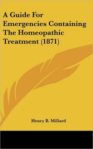 A Guide for Emergencies Containing the Homeopathic Treatment (1871) - Henry B. Millard