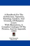 A  Handbook for the Architecture, Tapestries, Paintings, Gardens, and Grounds, of Hampton Court: With Illustrations, a Complete Catalogue of the Pict