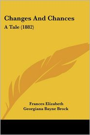 Changes and Chances: A Tale (1882) - Frances Elizabeth Georgiana Bayne Brock
