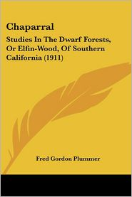 Chaparral: Studies in the Dwarf Forests, or Elfin-Wood, of Southern California (1911) - Fred Gordon Plummer
