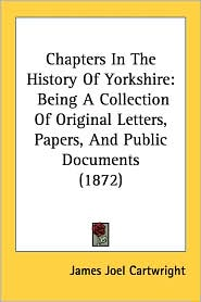 Chapters in the History of Yorkshire: Being a Collection of Original Letters, Papers, and Public Documents (1872) - James Joel Cartwright