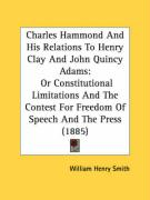 Charles Hammond and His Relations to Henry Clay and John Quincy Adams: Or Constitutional Limitations and the Contest for Freedom of Speech and the Pre
