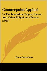 Counterpoint Applied: In the Invention, Fugue, Canon and Other Polyphonic Forms (1915) - Percy Goetschius
